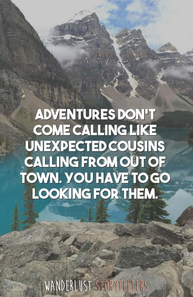Adventures don't come calling like unexpected cousins calling from out of town. You have to go looking for them.
